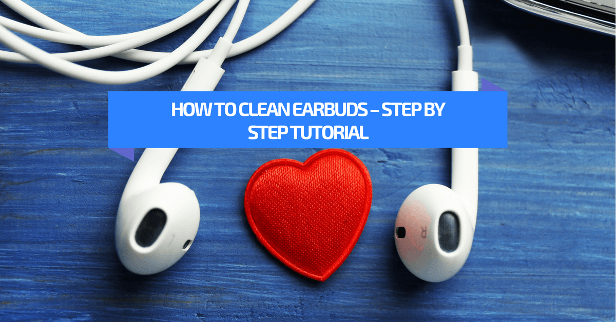 How to Clean Earbuds – Step By Step Tutorial